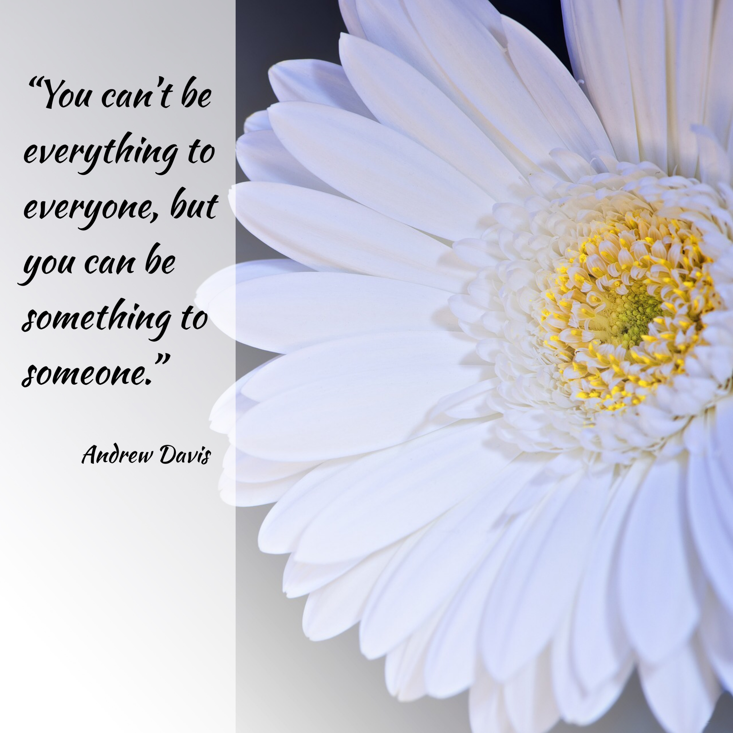 """You can't be everything to everyone, but you can be something to someone."" ~Andrew Davis"
