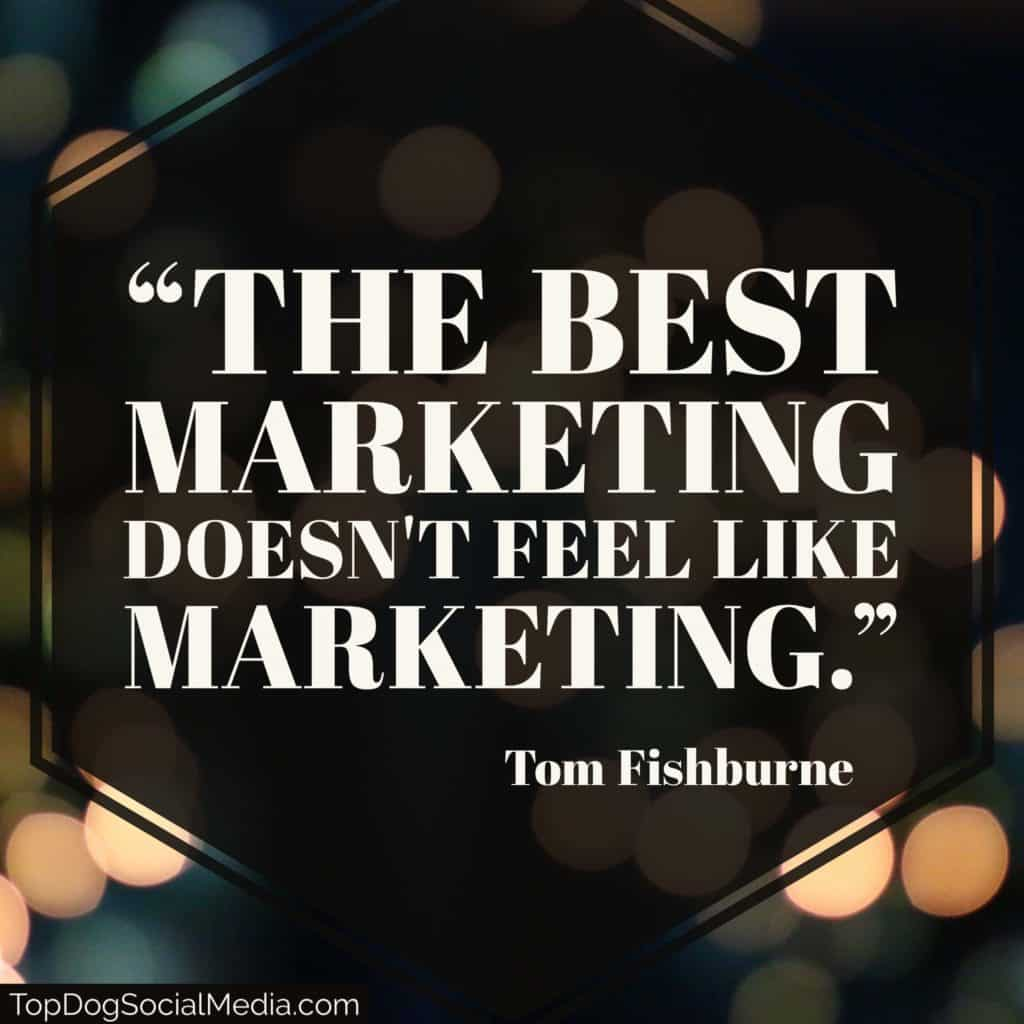 """The best marketing doesn't feel like marketing."" - Tom Fishburne"