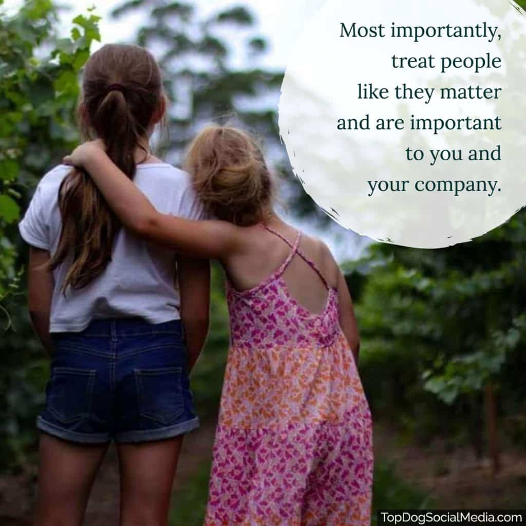 Most importantly, treat people like they matter and are important to you and your company.