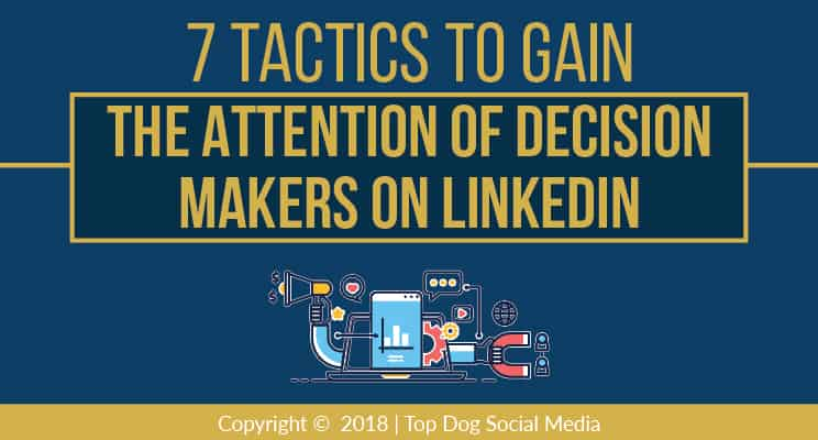 7 Tactics to Gain the Attention of Decision Makers on LinkedIn